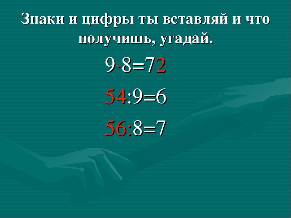 Знаки и цифры ты вставляй и что получишь, угадай. 9∙8=72 54:9=6 56:8=7