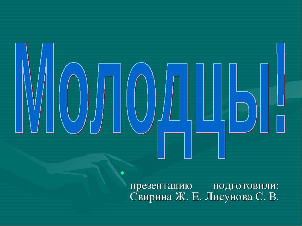 презентацию подготовили: Свирина Ж. Е. Лисунова С. В.