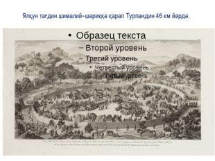 Ялқун тағдин шималий–шәриққә қарап Турпандин 46 км йәрдә.