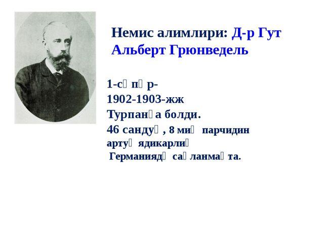 Немис алимлири: Д-р Гут Альберт Грюнведель 1-сәпәр- 1902-1903-жж Турпанға бол...