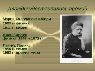 Дважды удостаивались премий Мария Склодовская-Кюри 1903 г- физика, 1911 г- хи