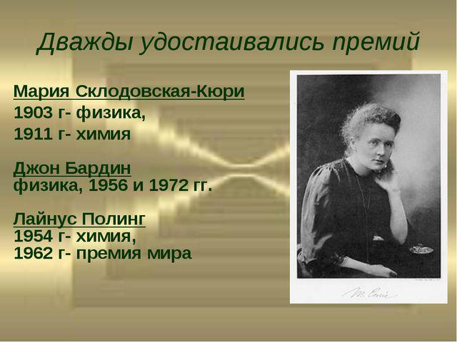 Дважды удостаивались премий Мария Склодовская-Кюри 1903 г- физика, 1911 г- хи...