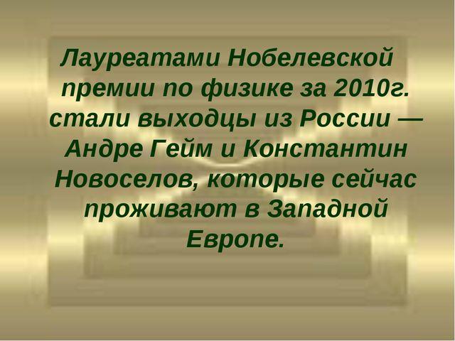 Лауреатами Нобелевской премии по физике за 2010г. стали выходцы из России— А...