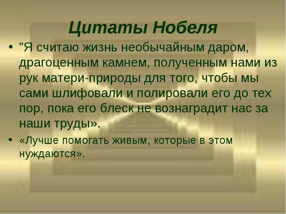 """Цитаты Нобеля """"Я считаю жизнь необычайным даром, драгоценным камнем, полученн..."""