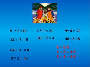 9 * 2 =18 32 : 4 = 8 7 * 3 = 21 28 : 7 = 4 9* 8 = 72 48 : 6 =8 64 : 8 = 8 8