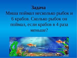 Задача Миша поймал несколько рыбок и 6 крабов. Сколько рыбок он поймал, если