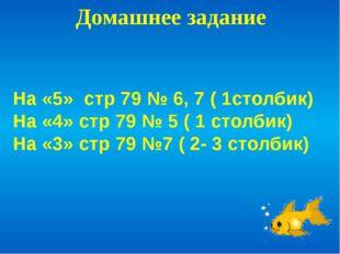 Домашнее задание На «5» стр 79 № 6, 7 ( 1столбик) На «4» стр 79 № 5 ( 1 столб