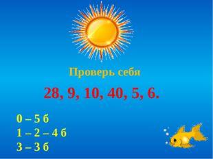 Проверь себя 28, 9, 10, 40, 5, 6. 0 – 5 б 1 – 2 – 4 б 3 – 3 б