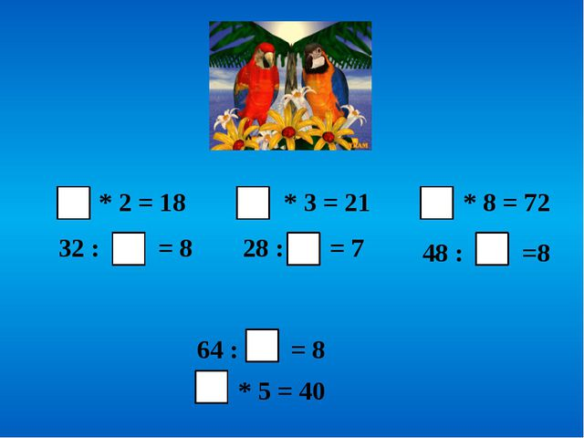 * 2 = 18 32 : = 8 * 3 = 21 28 : = 7 * 8 = 72 48 : =8 64 : = 8 * 5 = 40