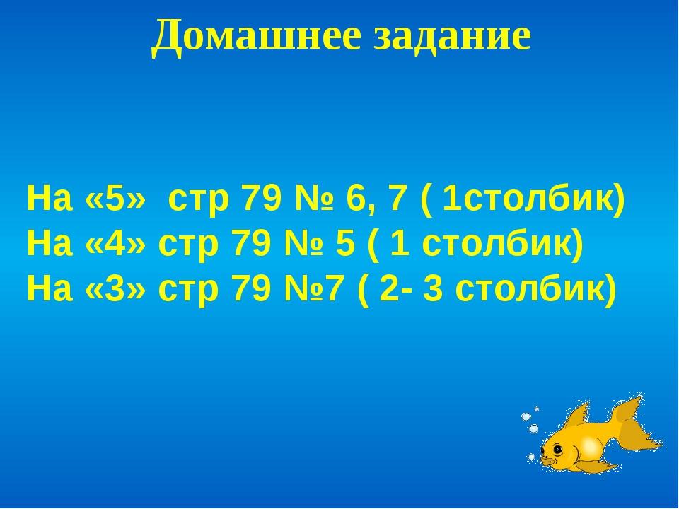 Домашнее задание На «5» стр 79 № 6, 7 ( 1столбик) На «4» стр 79 № 5 ( 1 столб...