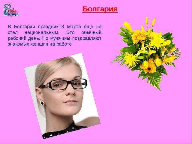 Болгария В Болгарии праздник 8 Марта еще не стал национальным. Это обычный ра...