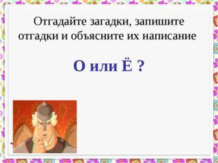 Отгадайте загадки, запишите отгадки и объясните их написание О или Ё ?