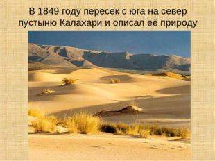 В 1849 году пересек с юга на север пустыню Калахари и описал её природу