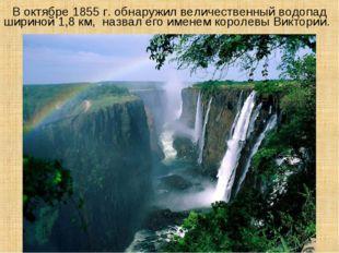 В октябре 1855 г. обнаружил величественный водопад шириной 1,8 км, назвал ег