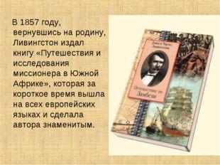 В 1857 году, вернувшись на родину, Ливингстон издал книгу «Путешествия и исс