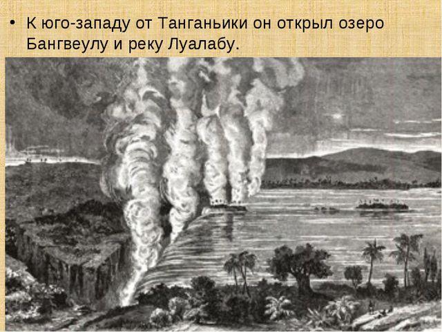 К юго-западу от Танганьики он открыл озеро Бангвеулу и реку Луалабу.