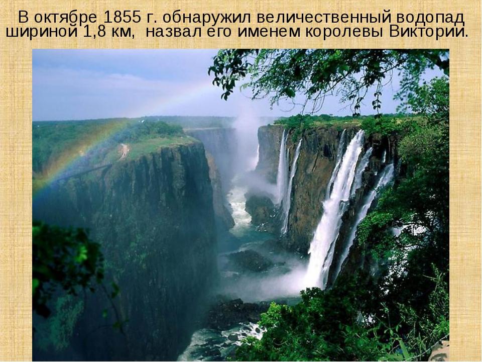 В октябре 1855 г. обнаружил величественный водопад шириной 1,8 км, назвал ег...