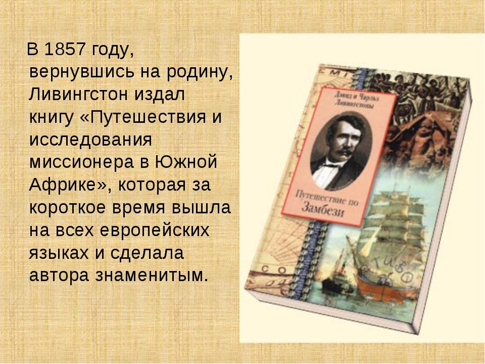 В 1857 году, вернувшись на родину, Ливингстон издал книгу «Путешествия и исс...