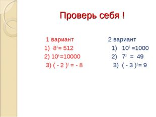 Проверь себя ! 1 вариант 1) 83 = 512 2) 104 =10000 3) ( - 2 )3 = - 8 2 вариа