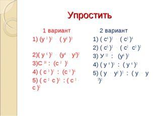 Упростить 1 вариант 1) (у 3 )2 . ( у2 )3 2)( у 6 )2 . (у4 . у2)2 3)С 10 : (с