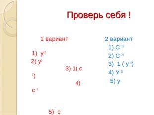 Проверь себя ! 1 вариант 1) у12 2) у2 3) 1( с 0 ) 4) с 3 5) с 2 вариант 1) С