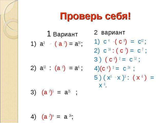 Проверь себя!  1 Вариант 1) а3 . ( а 7) = а10 ; 2) а12 : (а 6) = а6 ; 3) (а...