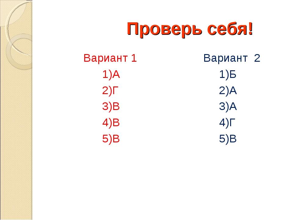 Проверь себя! Вариант 1 1)А 2)Г 3)В 4)В 5)В Вариант 2 1)Б 2)А 3)А 4)Г 5)В