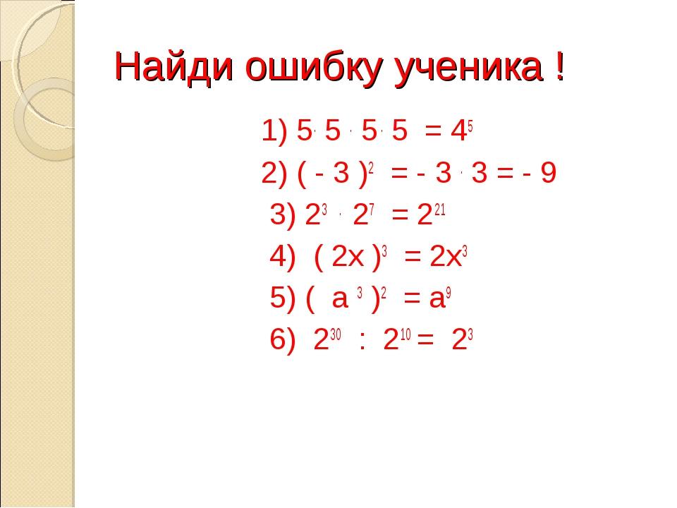 Найди ошибку ученика ! 1) 5. 5 . 5 . 5 = 45 2) ( - 3 )2 = - 3 . 3 = - 9 3) 23...