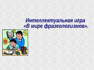 * Интеллектуальная игра «В мире фразеологизмов».