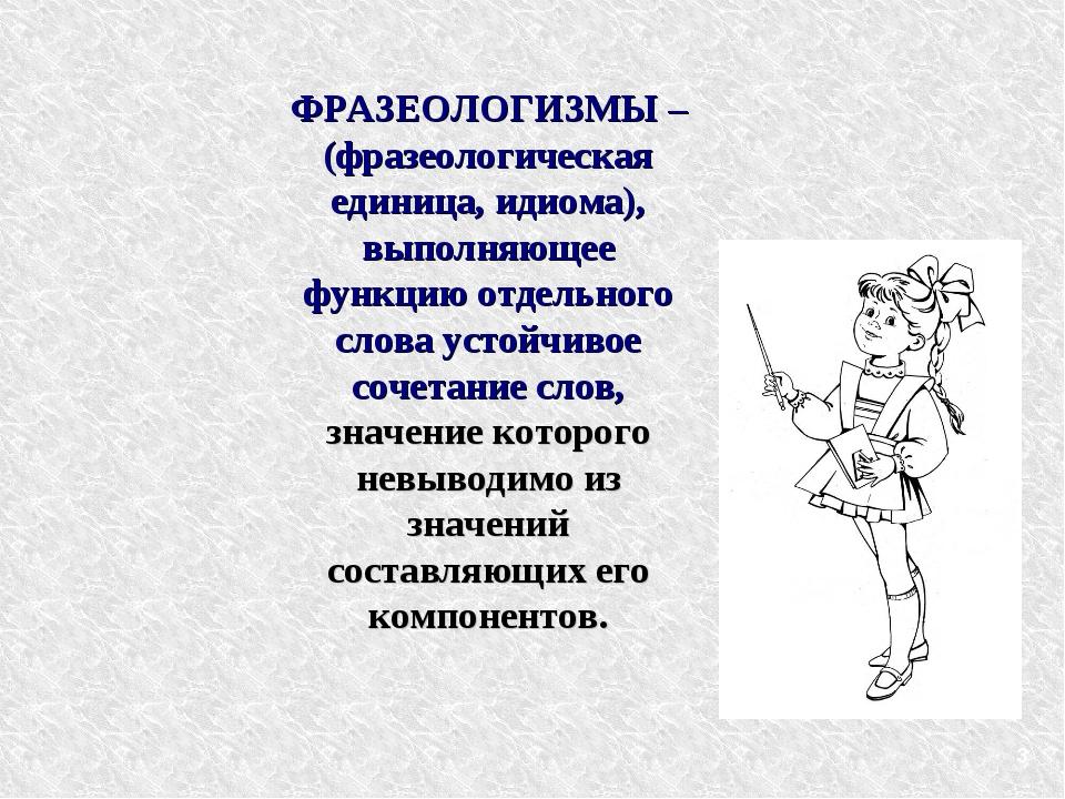 * ФРАЗЕОЛОГИЗМЫ – (фразеологическая единица, идиома), выполняющее функцию отд...