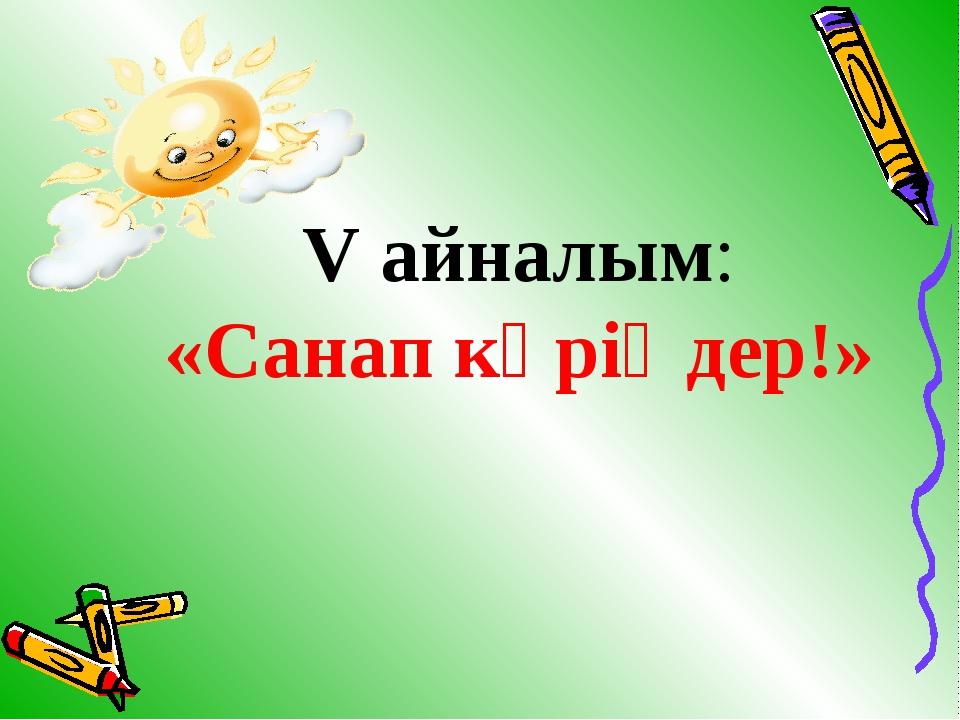 V айналым: «Санап көріңдер!»