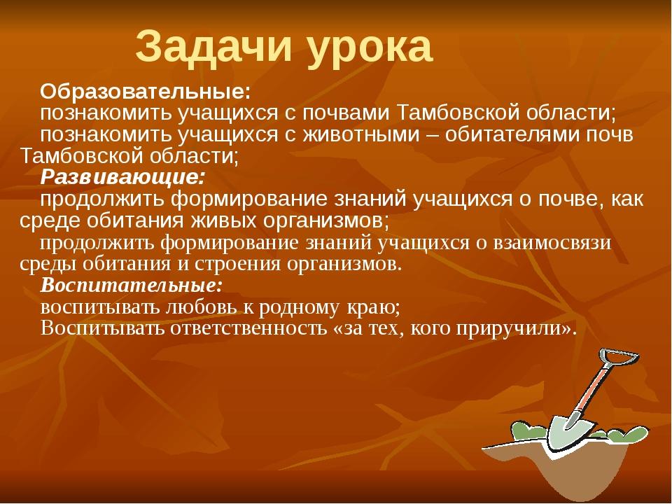 Образовательные: познакомить учащихся с почвами Тамбовской области; познакоми...