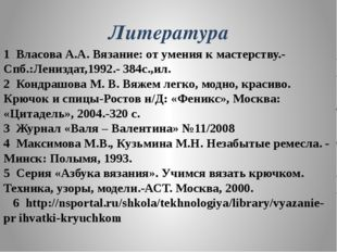 Литература 1 Власова А.А. Вязание: от умения к мастерству.- Спб.:Лениздат,199