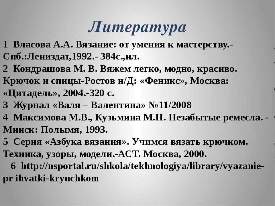 Литература 1 Власова А.А. Вязание: от умения к мастерству.- Спб.:Лениздат,199...