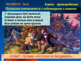 ВОПРОС №9: Какое произведение Пушкина начинается следующими словами: У Лукомо