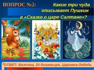 ВОПРОС №2: Какие три чуда описывает Пушкин в «Сказке о царе Салтане»? ОТВЕТ: