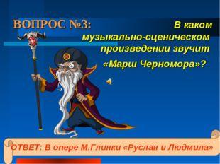 ВОПРОС №3: В каком музыкально-сценическом произведении звучит «Марш Черномора