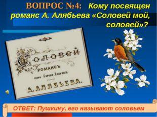 ВОПРОС №4: Кому посвящен романс А. Алябьева «Соловей мой, соловей»? ОТВЕТ: Пу