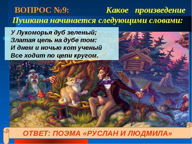 ВОПРОС №9: Какое произведение Пушкина начинается следующими словами: У Лукомо...