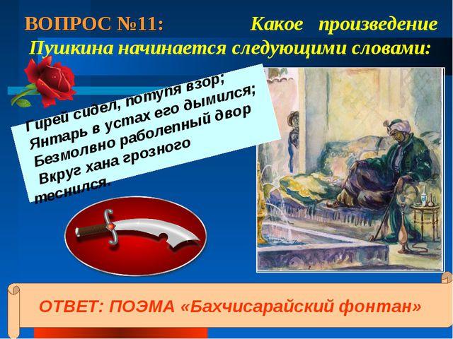 ВОПРОС №11: Какое произведение Пушкина начинается следующими словами: Гирей с...