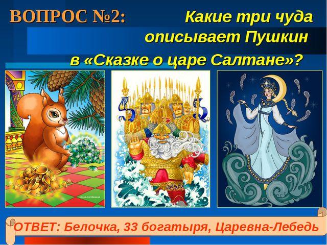 ВОПРОС №2: Какие три чуда описывает Пушкин в «Сказке о царе Салтане»? ОТВЕТ:...