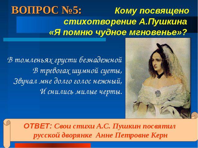 ВОПРОС №5: Кому посвящено стихотворение А.Пушкина «Я помню чудное мгновенье»?...
