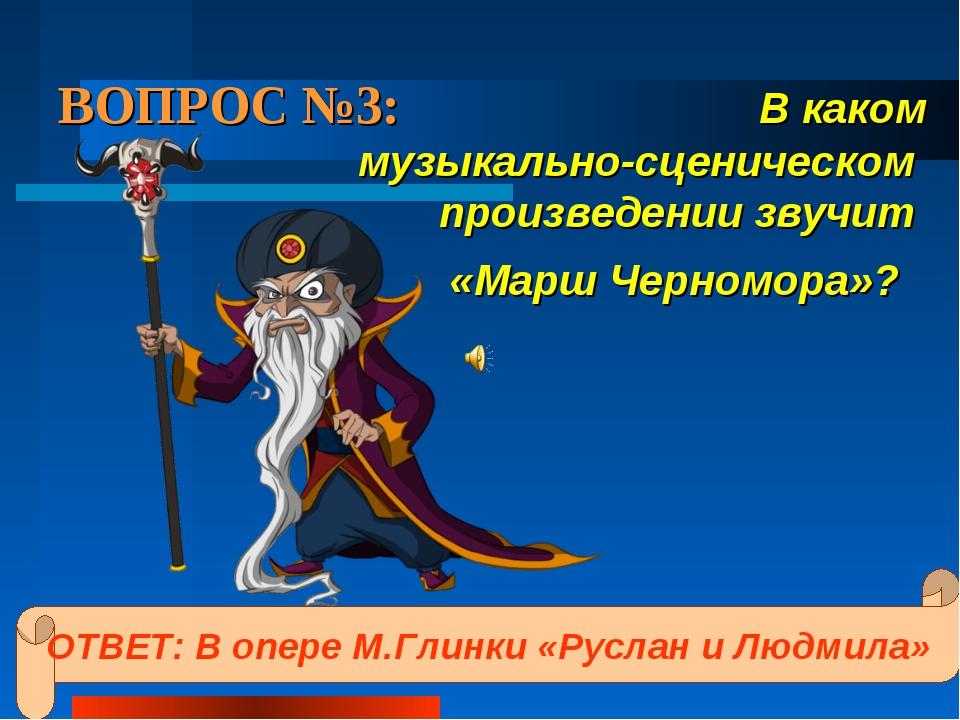 ВОПРОС №3: В каком музыкально-сценическом произведении звучит «Марш Черномора...