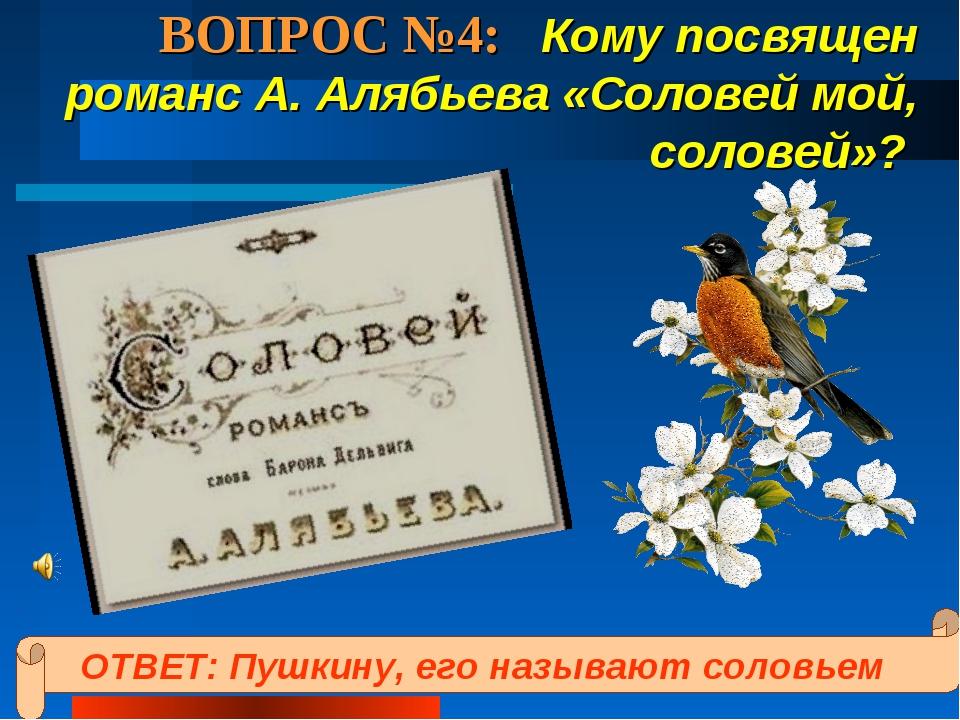 ВОПРОС №4: Кому посвящен романс А. Алябьева «Соловей мой, соловей»? ОТВЕТ: Пу...