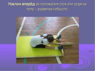 Наклон вперёд из положения стоя или сидя на полу – развитие гибкости.