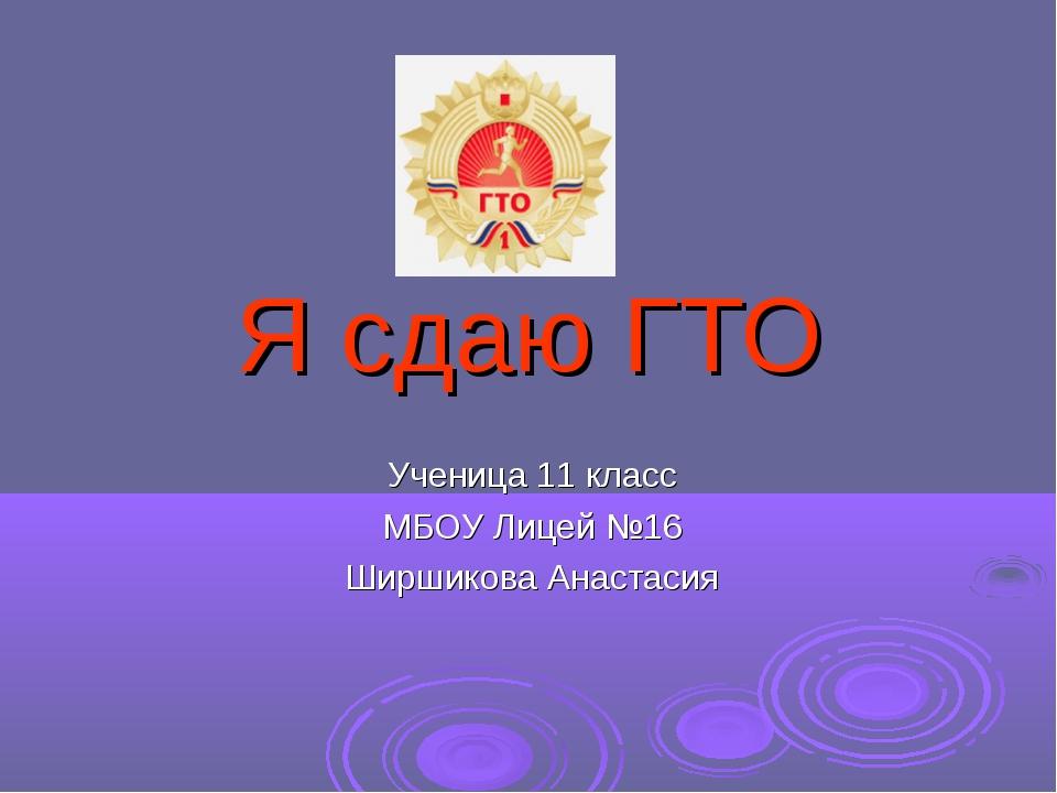 Я сдаю ГТО Ученица 11 класс МБОУ Лицей №16 Ширшикова Анастасия