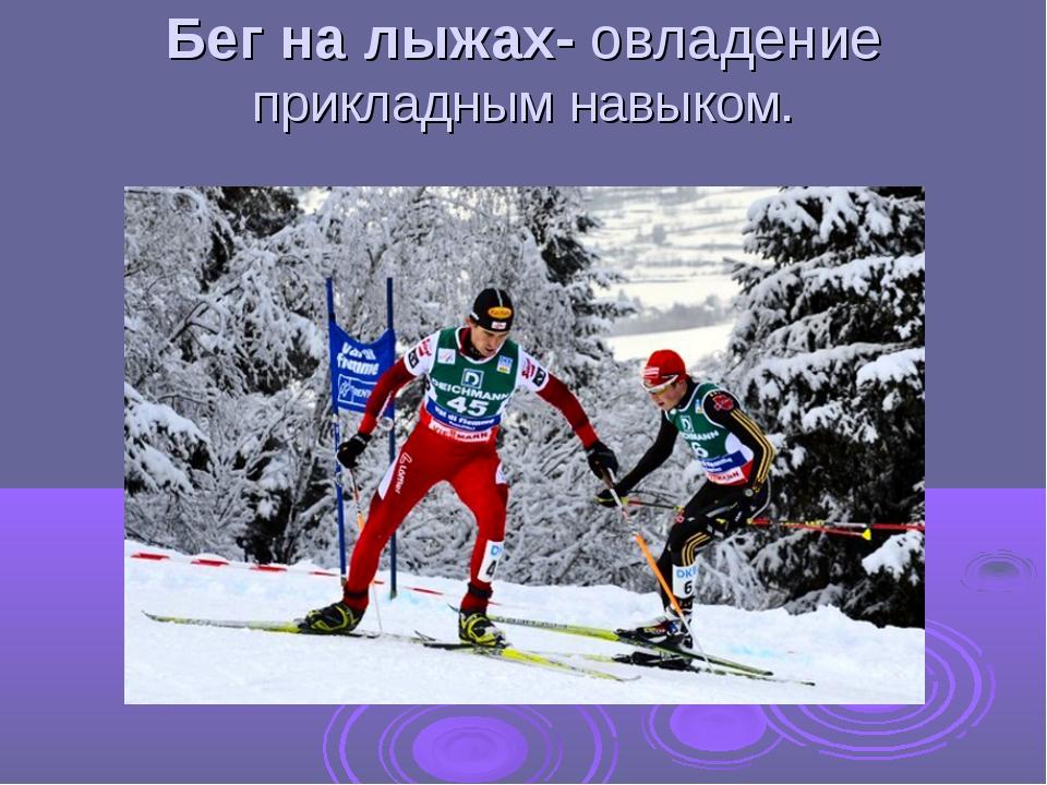 Бег на лыжах- овладение прикладным навыком.