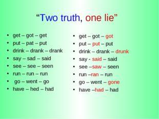 """Two truth, one lie"" get – got – get put – pat – put drink – drank – drank sa"