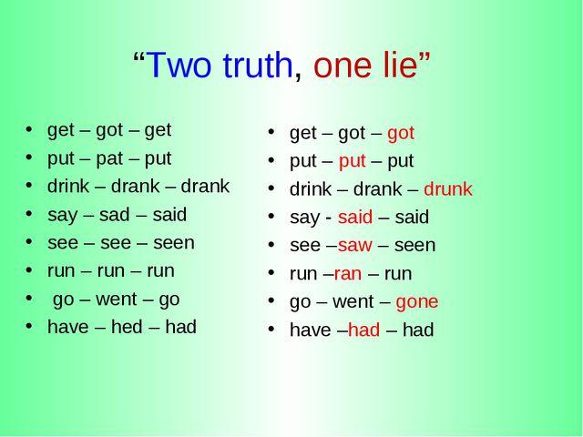 """Two truth, one lie"" get – got – get put – pat – put drink – drank – drank sa..."