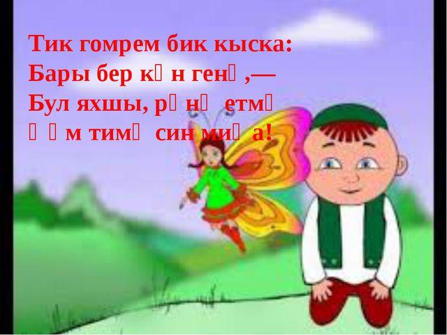 Тик гомрем бик кыска: Бары бер көн генә,— Бул яхшы, рәнҗетмә Һәм тимә син миңа!